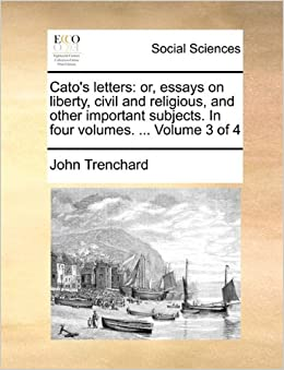 catos letters or essays on liberty civil and religious and other important subjects in four volumes volume 3 of 4 john trenchard 9781170662045
