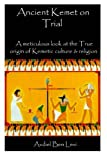 Ancient Kemet On Trial Vol. #1: A Meticulous Look at the True Orgin of Kemetic Culture & Religion (Volume 1)