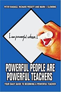 Powerful People Are Powerful Teachers: Your Daily Guide To Becoming A Powerful Teacher [Paperback] [2006] (Author) Peter Biadasz, Richard Possett, Mark I Clemons