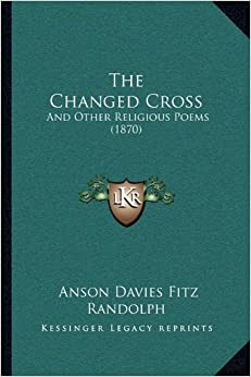Book The Changed Cross the Changed Cross: And Other Religious Poems (1870) and Other Religious Poems (1870)