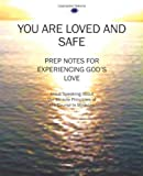 You Are Loved and Safe: Prep Notes For Experiencing God's Love: Jesus Speaking About the Miracle Principles of His Course In Miracles