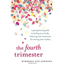 The Fourth Trimester: A Postpartum Guide to Healing Your Body, Balancing Your Emotions & Restoring Your Vitality
