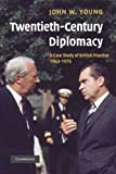 Twentieth-Century Diplomacy : A Case Study of British Practice, 1963-1976, Young, John W., 1107407575