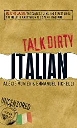 Talk Dirty Italian: Beyond Cazzo: The curses, slang, and street lingo you need to know when you speak italiano
