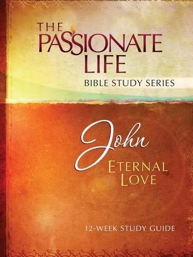 John: Eternal Love 12-Week Study Guide (The Passionate Life Bible Study Series)