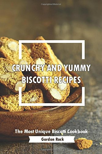 Crunchy and Yummy Biscotti Recipes: The Most Unique Biscotti Cookbook by Gordon Rock