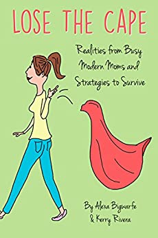 Lose the Cape: Realities from Busy Modern Moms and Strategies to Survive (Lose the Cape! Book 1) by [Bigwarfe, Alexa, Rivera, Kerry]
