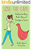 Lose the Cape: Realities from Busy Modern Moms and Strategies to Survive (Lose the Cape! Book 1)