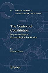 The Context of Constitution: Beyond the Edge of Epistemological Justification (Boston Studies in the Philosophy and History of Science)