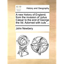A New History of England; From the Invasion of Julius Csar to the End of George the IID. Adorned with Cuts ...