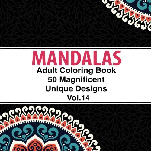 Adult Coloring Book Designs Mandalas: 50 Unique Mandala Designs and Stress Relieving Patterns for Adult Relaxation, Meditation, and Happiness (Magnificent Mandalas) Volume 14 PDF