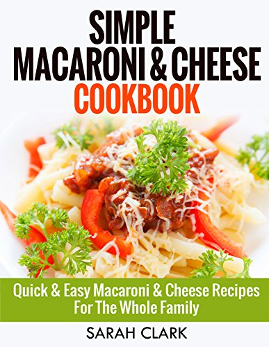 Simple Macaroni and Cheese Cookbook:  Quick & Easy Macaroni And Cheese Recipes For The Whole Family by Sarah Clark