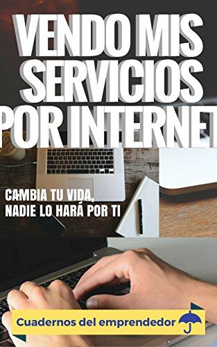 Vendo mis servicios por internet: Cambia tu vida, nadie lo hará por ti (