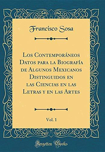 Los Contemporáneos Datos Para La Biografía de Algunos Mexicanos Distinguidos En Las Ciencias En Las Letras Y En Las Artes, Vol. 1 (Classic Reprint) (Spanish Edition)