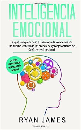 Inteligencia Emocional: La guía completa paso a paso sobre la conciencia de uno mismo, control de las emociones y mejoramiento del Coeficiente Emocional ...