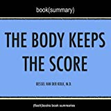 Summary of The Body Keeps the Score: Brain, Mind, and Body in the Healing of Trauma by Bessel Van der Kolk, M.D. | Book Summary Includes Analysis
