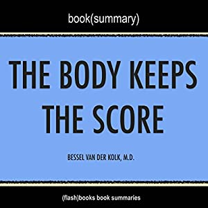 Summary of The Body Keeps the Score: Brain, Mind, and Body in the Healing of Trauma by Bessel Van der Kolk, M.D. | Book Summary Includes Analysis Audiobook