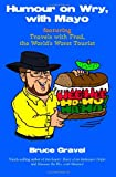 Humour on Wry, with Mayo Featuring Travels with Fred, the World's Worst Tourist, Bruce Gravel, 145384936X