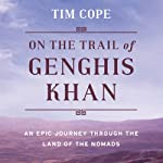 On the Trail of Genghis Khan: An Epic Journey Through the Land of the Nomads | Tim Cope