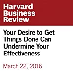 Your Desire to Get Things Done Can Undermine Your Effectiveness | Francesca Gino,Bradley Staats