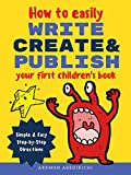 How to Easily Write, Create, and Publish Your First Children's Book: Simple & Easy Step-by-Step Directions