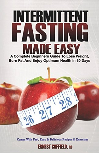 Intermittent Fasting Made Easy: A Complete Beginners Guide to Lose Weight, Burn Fat and Enjoy Optimum Health in 30 Days; Comes with Fast, Easy & Delicious Recipes and Exercises