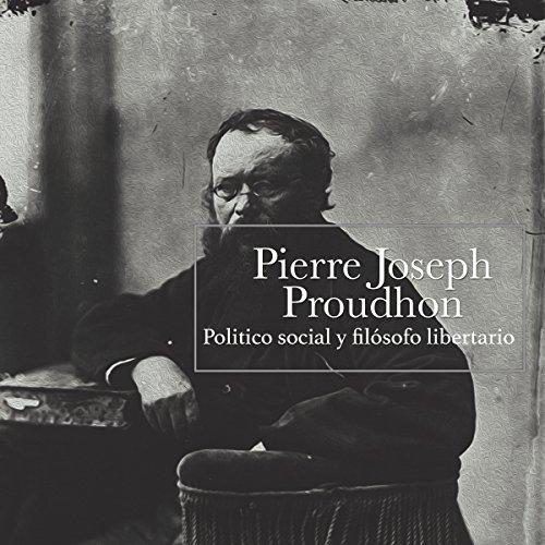 Pierre Joseph Proudhon: Político social y filósofo libertario [Pierre Joseph Proudhon: Social and Libertarian Political Philosopher]