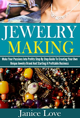 Jewelry Making: Make Your Passions Into Profits Step By Step Guide To Creating Your Own Unique Jewelry Brand And Starting A Profitable Business (Jewelry ... Beaded Jewelry, Jewelry Making ()