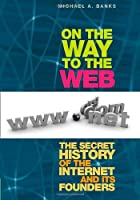 On the Way to the Web: The Secret History of the Internet and Its Founders Front Cover