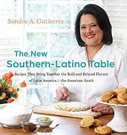 The New Southern-Latino Table: Recipes That Bring Together the Bold and Beloved Flavors of Latin America and the American South by [Gutierrez, Sandra A.]