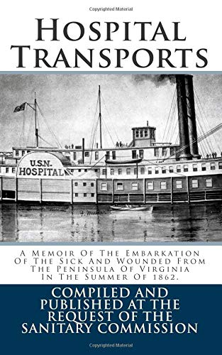 Read Online Hospital Transports: A Memoir Of The Embarkation Of The Sick And Wounded From The Peninsula Of Virginia In The Summer Of 1862. ebook