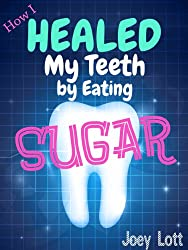 How I Healed My Teeth Eating Sugar: A Guide to Improving Dental Health Naturally (English Edition)