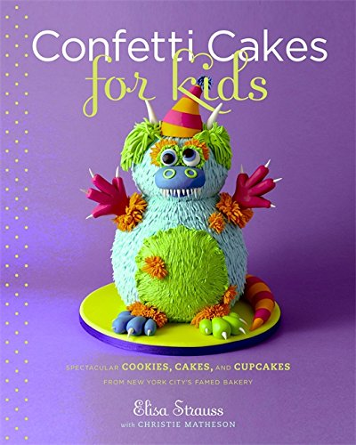 Confetti Cakes For Kids: Delightful Cookies, Cakes, and Cupcakes from New York City's Famed Bakery by Elisa Strauss, Christie Matheson