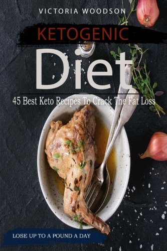 Ketogenic Diet: 45 Best Keto Recipes To Crack The Fat Loss by Victoria Woodson