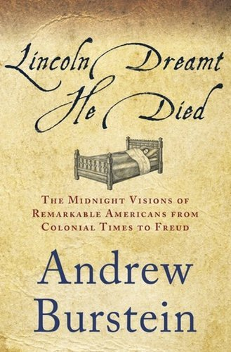 By Andrew Burstein Lincoln Dreamt He Died: The Midnight Visions of Remarkable Americans from Colonial Times to Freud (1s