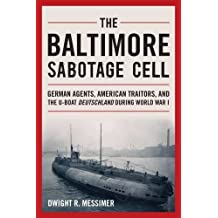 The Baltimore Sabotage Cell: German Agents, American Traitors, and the U-boat Deutschland During World War I by Dwight R. Messimer (2015-03-15)
