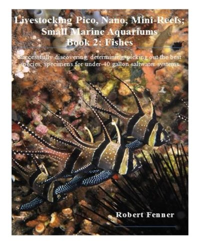 Livestocking Pico, Nano, Mini-Reefs; Small Marine Aquariums: Book 2: Fishes, Successfully discovering, determining, picking out the best species, ... systems (Small Marine Systems) (Volume 2) (Best Nano Reef Aquarium)