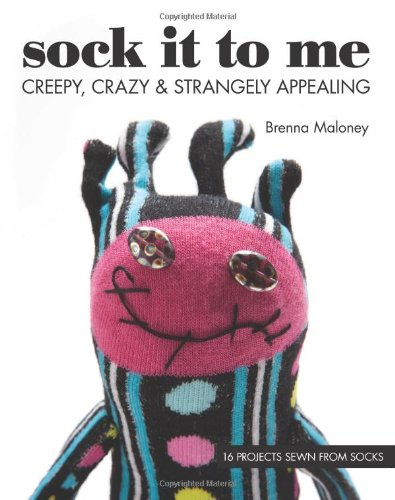 Sock It To Me: Creepy, Crazy & Strangely Appealing • 16 Projects Sewn from Socks