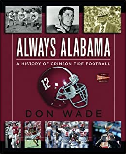 Always Alabama A History Of Crimson Tide Football Don Wade