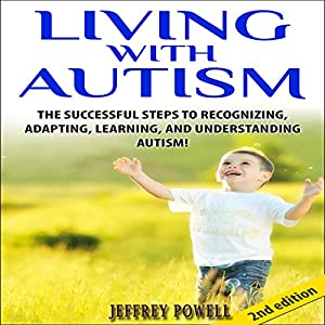 Living with Autism 2nd Edition: The Successful Steps to Recognizing, Adapting, Learning, and Understanding Autism Audiobook