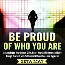 Be Proud of Who You Are: Acknowledge Your Unique Gifts, Boost Your Self-Esteem, and Fully Accept Yourself with Subliminal Affirmations and Hypnosis Audiobook by Zeta May Narrated by Infinity Productions