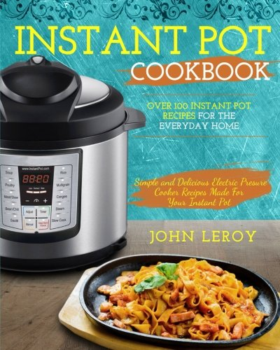 Instant Pot Cookbook: Over 100 Instant Pot Recipes For The Everyday Home | Simple and Delicious Electric Pressure Cooker Recipes Made For Your Instant ... Pot Electric Pressure Cooker Cookbook) cover