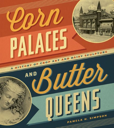 Corn Palaces and Butter Queens: A History of Crop Art and Dairy Sculpture