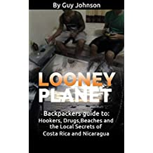 Looney Planet: Backpackers guide to: Hookers, Drugs,Beaches and the Local Secrets of Costa Rica and Nicaragua