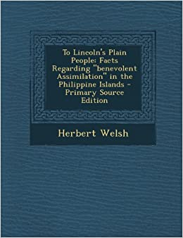 To Lincoln's Plain People: Facts Regarding Benevolent Assimilation in the Philippine Islands