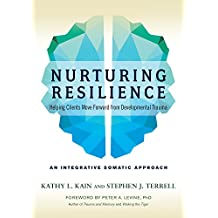 Nurturing Resilience: Helping Clients Move Forward from Developmental Trauma-An Integrative Somatic Approach: Helping Clients Move Forward from Developmental Trauma-An Integrative Somatic Approach