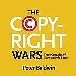 The Copyright Wars: Three Centuries of Trans-Atlantic Battle | Peter Baldwin