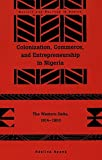 img - for Colonization, Commerce, and Entrepreneurship in Nigeria: The Western Delta, 1914-1960 (Society and Politics in Africa) book / textbook / text book