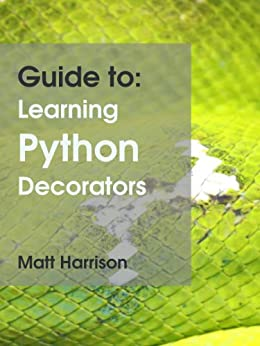 Guide to: Learning Python Decorators by [Harrison, Matt]
