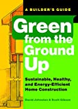 Green from the Ground Up: Sustainable, Healthy, and Energy-Efficient Home Construction (Builder's...